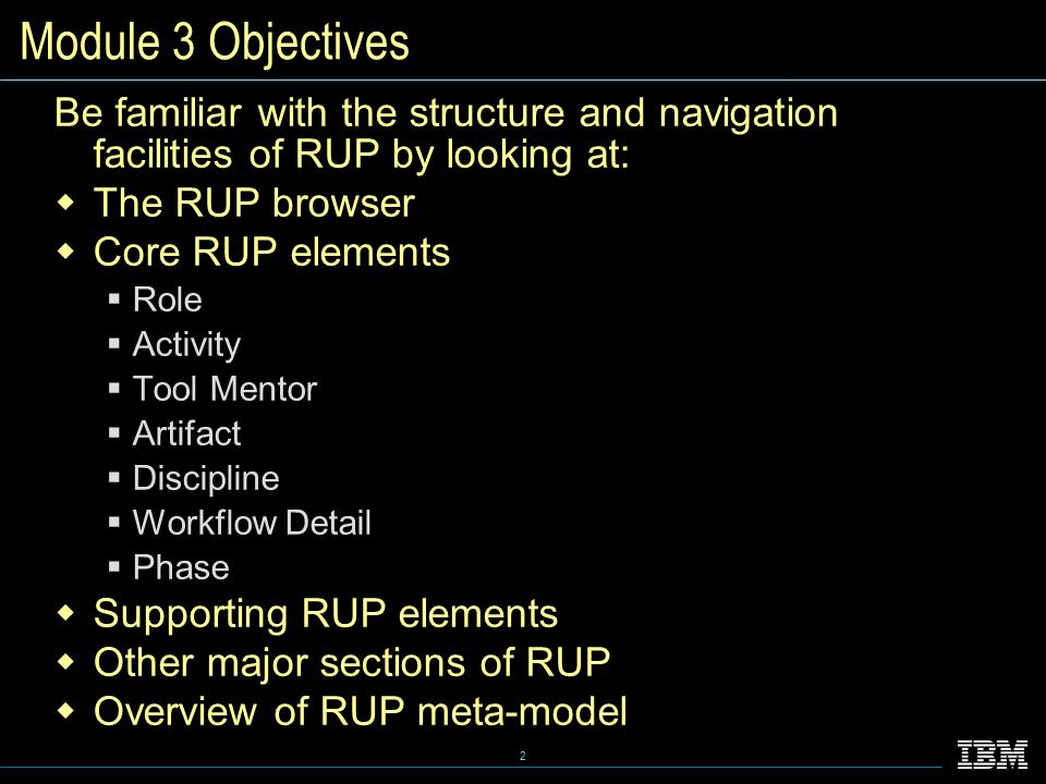 2 Module 3 Objectives Be familiar with the structure and navigation facilities of RUP by looking at:  The RUP browser  Core RUP elements  Role  Activity  Tool Mentor  Artifact  Discipline  Workflow Detail  Phase  Supporting RUP elements  Other major sections of RUP  Overview of RUP meta-model