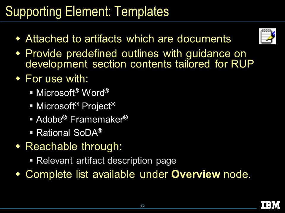 28 Supporting Element: Templates  Attached to artifacts which are documents  Provide predefined outlines with guidance on development section contents tailored for RUP  For use with:  Microsoft ® Word ®  Microsoft ® Project ®  Adobe ® Framemaker ®  Rational SoDA ®  Reachable through:  Relevant artifact description page  Complete list available under Overview node.