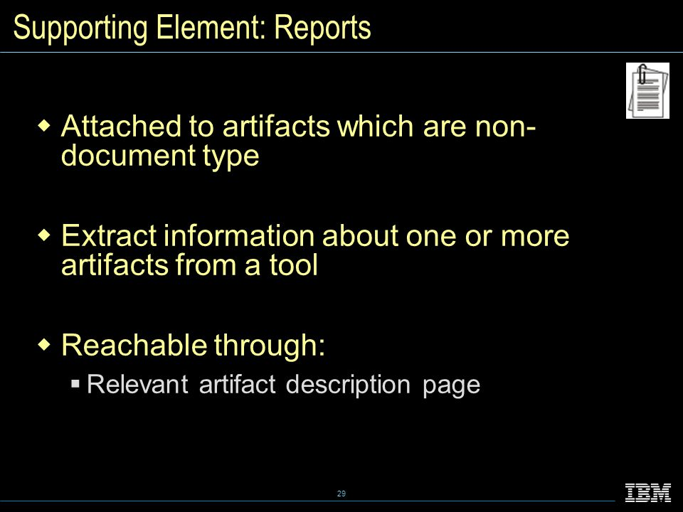 29 Supporting Element: Reports  Attached to artifacts which are non- document type  Extract information about one or more artifacts from a tool  Reachable through:  Relevant artifact description page