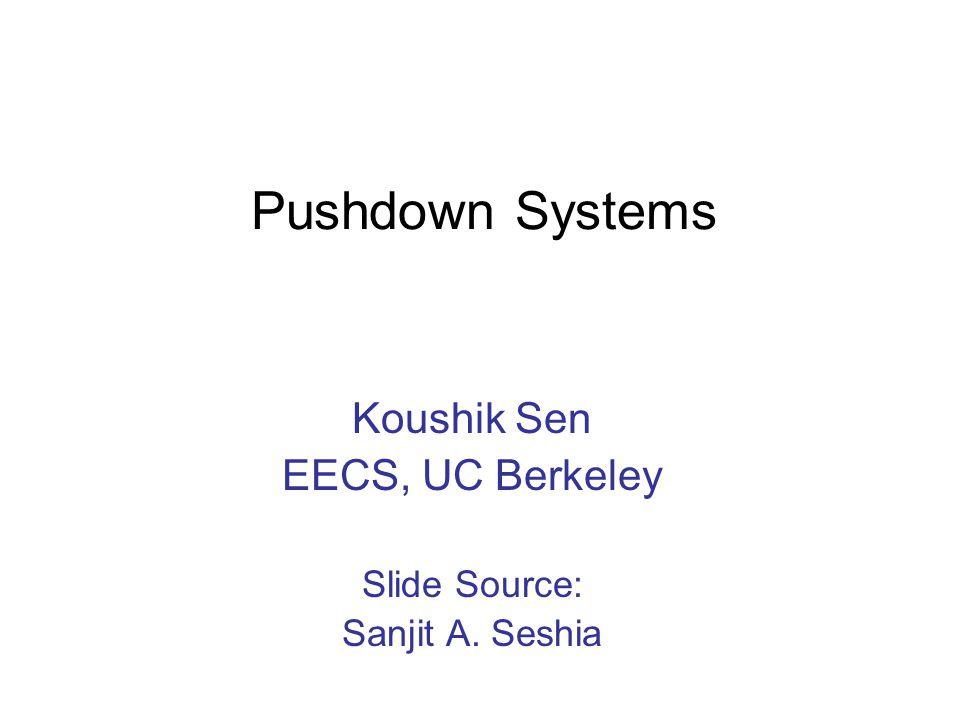 Pushdown Systems Koushik Sen EECS, UC Berkeley Slide Source: Sanjit A. Seshia