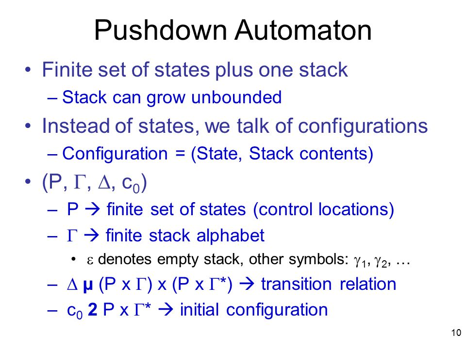 10 Pushdown Automaton Finite set of states plus one stack –Stack can grow unbounded Instead of states, we talk of configurations –Configuration = (State, Stack contents) (P, , , c 0 ) – P  finite set of states (control locations) –   finite stack alphabet  denotes empty stack, other symbols:  1,  2, … –  µ (P x  ) x (P x  *)  transition relation – c 0 2 P x  *  initial configuration
