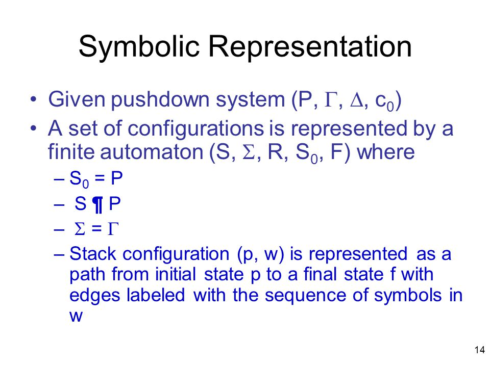 14 Symbolic Representation Given pushdown system (P, , , c 0 ) A set of configurations is represented by a finite automaton (S, , R, S 0, F) where –S 0 = P – S ¶ P –  =  –Stack configuration (p, w) is represented as a path from initial state p to a final state f with edges labeled with the sequence of symbols in w