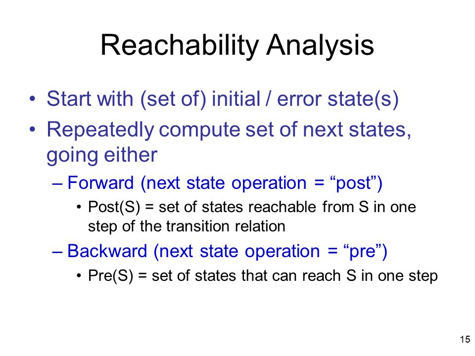 15 Reachability Analysis Start with (set of) initial / error state(s) Repeatedly compute set of next states, going either –Forward (next state operation = post ) Post(S) = set of states reachable from S in one step of the transition relation –Backward (next state operation = pre ) Pre(S) = set of states that can reach S in one step