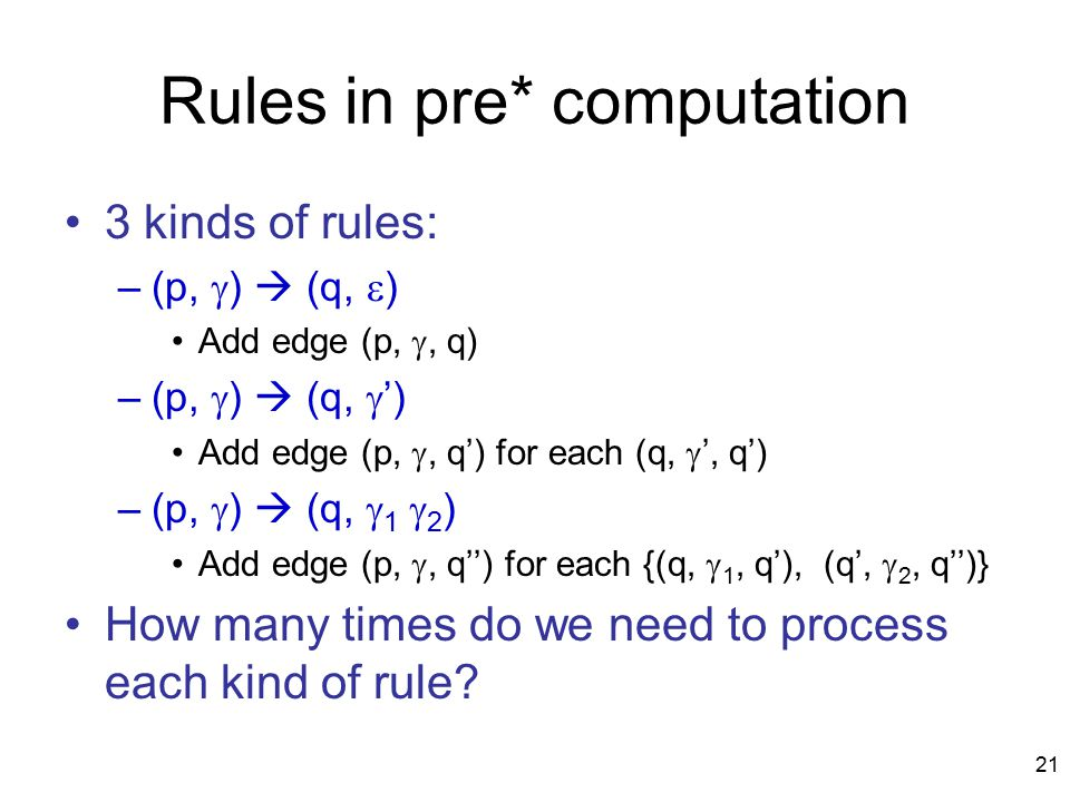 21 Rules in pre* computation 3 kinds of rules: –(p,  )  (q,  ) Add edge (p, , q) –(p,  )  (q,  ') Add edge (p, , q') for each (q,  ', q') –(p,  )  (q,  1  2 ) Add edge (p, , q'') for each {(q,  1, q'), (q',  2, q'')} How many times do we need to process each kind of rule