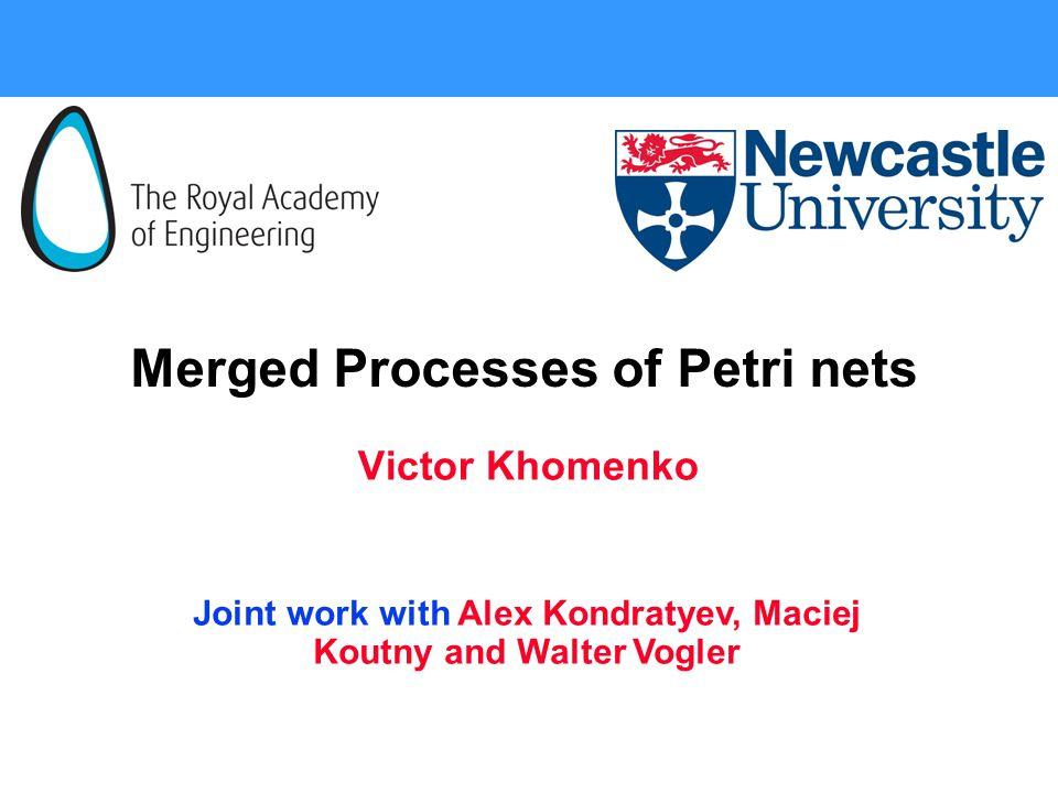 Merged Processes of Petri nets Victor Khomenko Joint work with Alex Kondratyev, Maciej Koutny and Walter Vogler