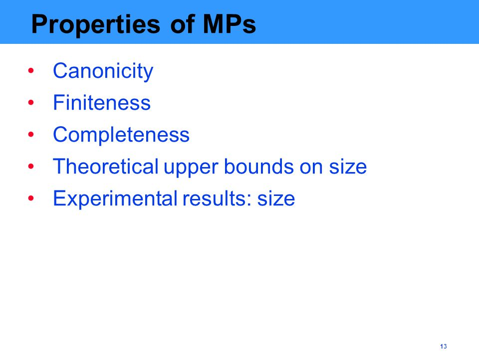 13 Properties of MPs Canonicity Finiteness Completeness Theoretical upper bounds on size Experimental results: size