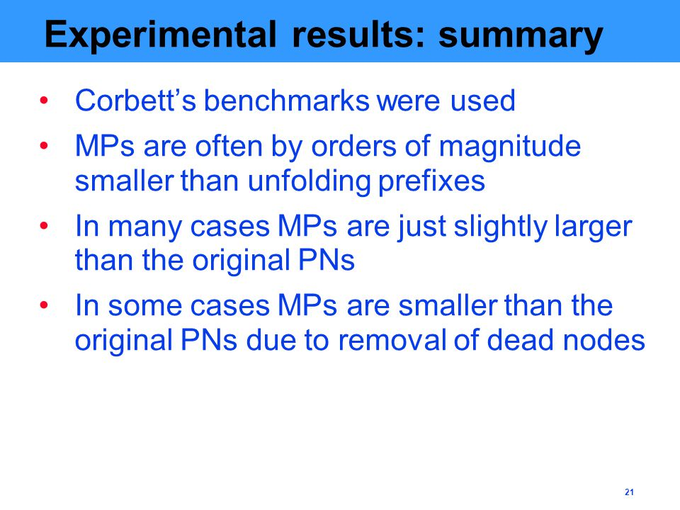 21 Experimental results: summary Corbett's benchmarks were used MPs are often by orders of magnitude smaller than unfolding prefixes In many cases MPs