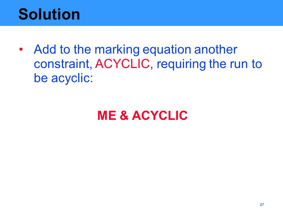27 Solution Add to the marking equation another constraint, ACYCLIC, requiring the run to be acyclic: ME & ACYCLIC