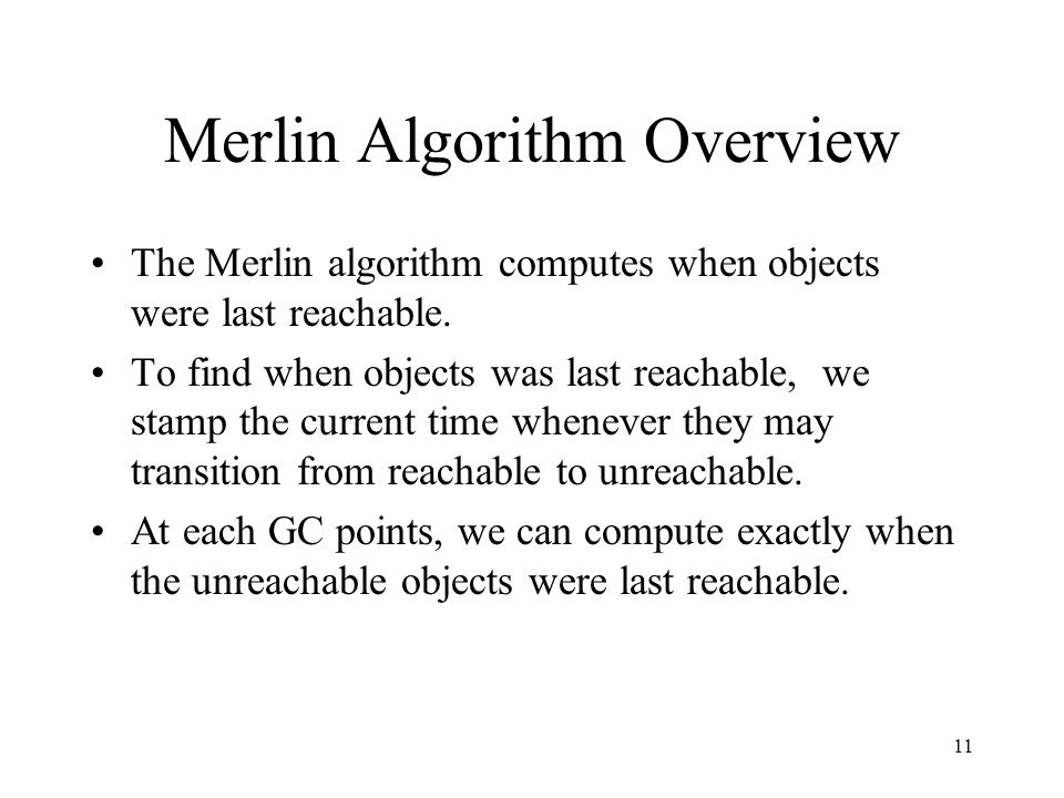 11 Merlin Algorithm Overview The Merlin algorithm computes when objects were last reachable. To find when objects was last reachable, we stamp the cur