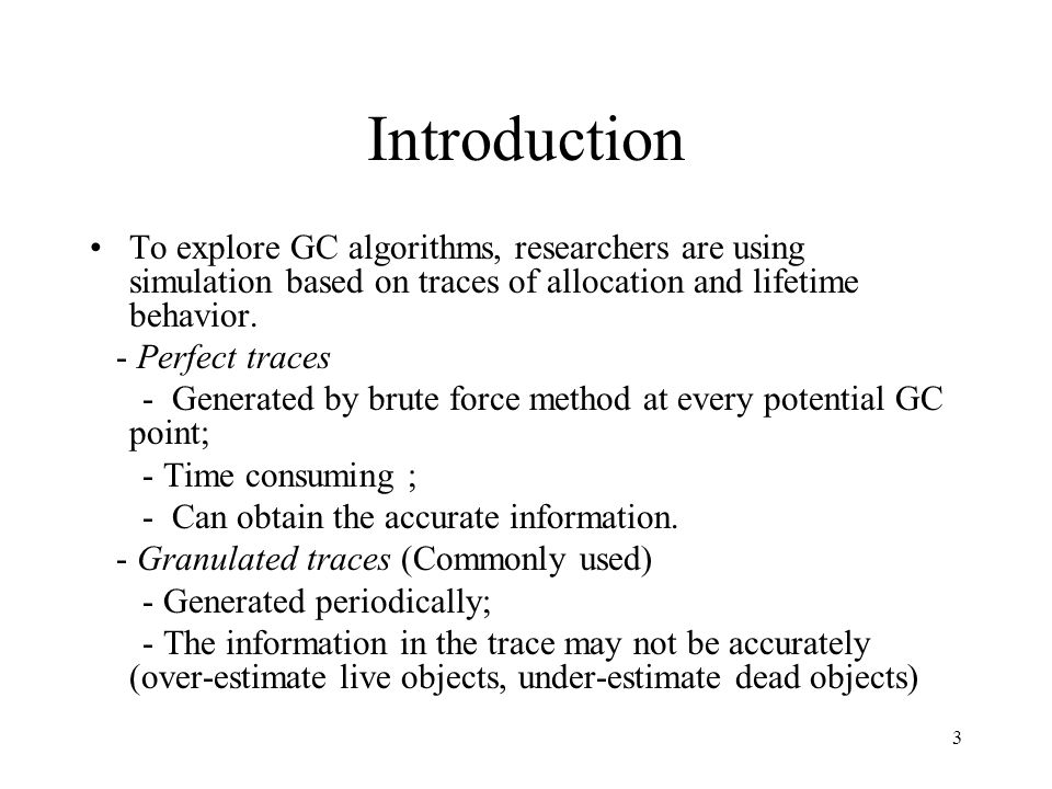 3 Introduction To explore GC algorithms, researchers are using simulation based on traces of allocation and lifetime behavior. - Perfect traces - Gene
