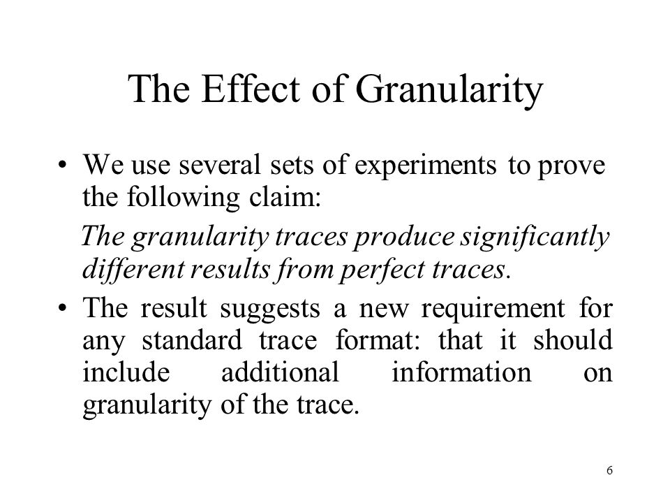 6 The Effect of Granularity We use several sets of experiments to prove the following claim: The granularity traces produce significantly different results from perfect traces.