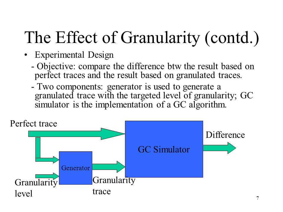 7 The Effect of Granularity (contd.) Experimental Design - Objective: compare the difference btw the result based on perfect traces and the result based on granulated traces.