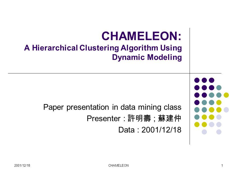 2001/12/18CHAMELEON1 CHAMELEON: A Hierarchical Clustering Algorithm Using Dynamic Modeling Paper presentation in data mining class Presenter : 許明壽 ; 蘇