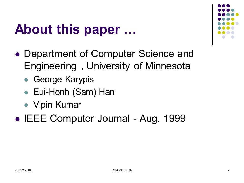 2001/12/18CHAMELEON2 About this paper … Department of Computer Science and Engineering, University of Minnesota George Karypis Eui-Honh (Sam) Han Vipin Kumar IEEE Computer Journal - Aug.