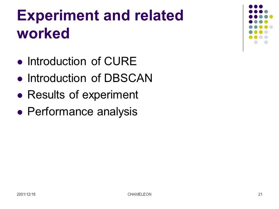 2001/12/18CHAMELEON21 Experiment and related worked Introduction of CURE Introduction of DBSCAN Results of experiment Performance analysis