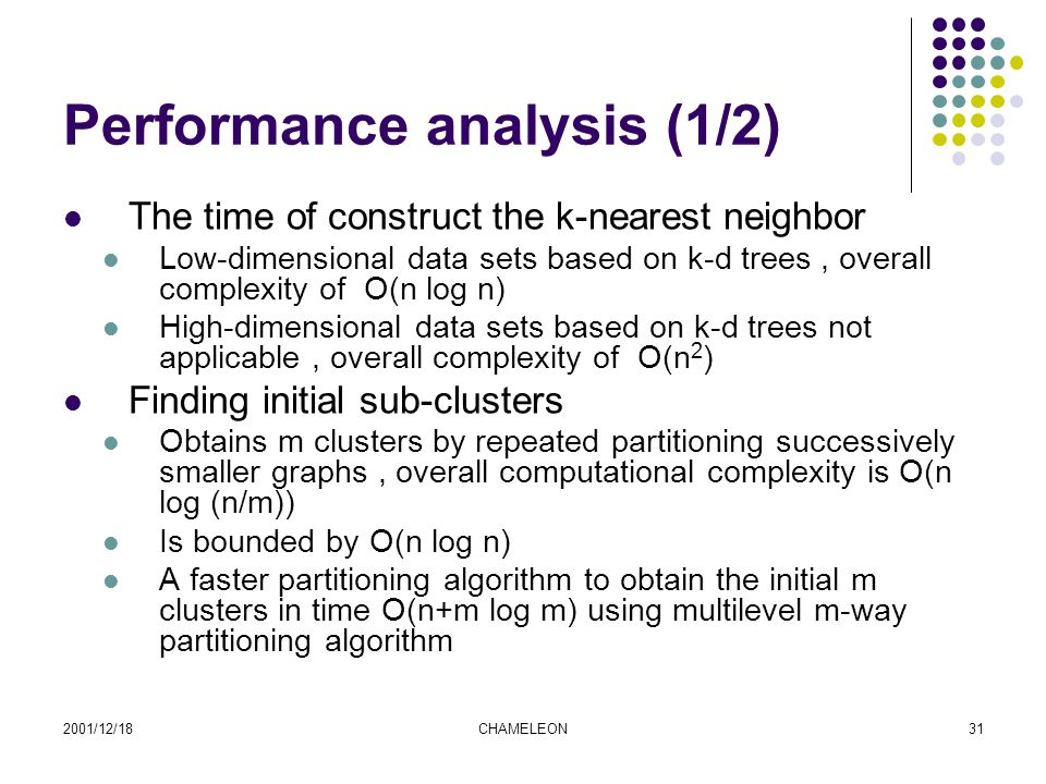 2001/12/18CHAMELEON31 Performance analysis (1/2) The time of construct the k-nearest neighbor Low-dimensional data sets based on k-d trees, overall complexity of O(n log n) High-dimensional data sets based on k-d trees not applicable, overall complexity of O(n 2 ) Finding initial sub-clusters Obtains m clusters by repeated partitioning successively smaller graphs, overall computational complexity is O(n log (n/m)) Is bounded by O(n log n) A faster partitioning algorithm to obtain the initial m clusters in time O(n+m log m) using multilevel m-way partitioning algorithm