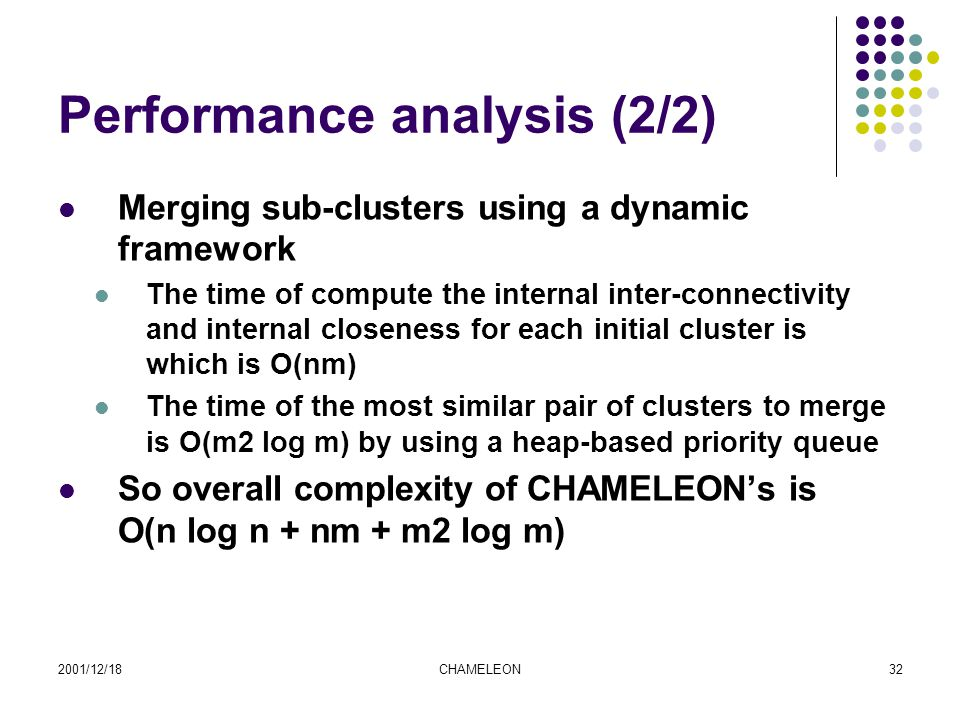 2001/12/18CHAMELEON32 Performance analysis (2/2) Merging sub-clusters using a dynamic framework The time of compute the internal inter-connectivity and internal closeness for each initial cluster is which is O(nm) The time of the most similar pair of clusters to merge is O(m2 log m) by using a heap-based priority queue So overall complexity of CHAMELEON's is O(n log n + nm + m2 log m)