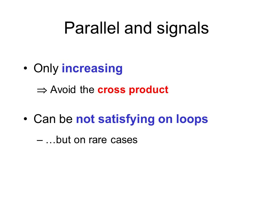 Only increasing  Avoid the cross product Can be not satisfying on loops –…but on rare cases Parallel and signals