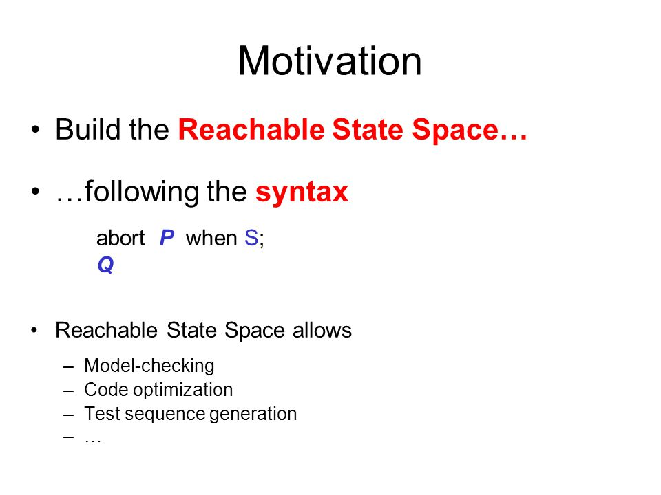 Motivation Build the Reachable State Space… …following the syntax abort P when S; Q Reachable State Space allows –Model-checking –Code optimization –Test sequence generation –…–…