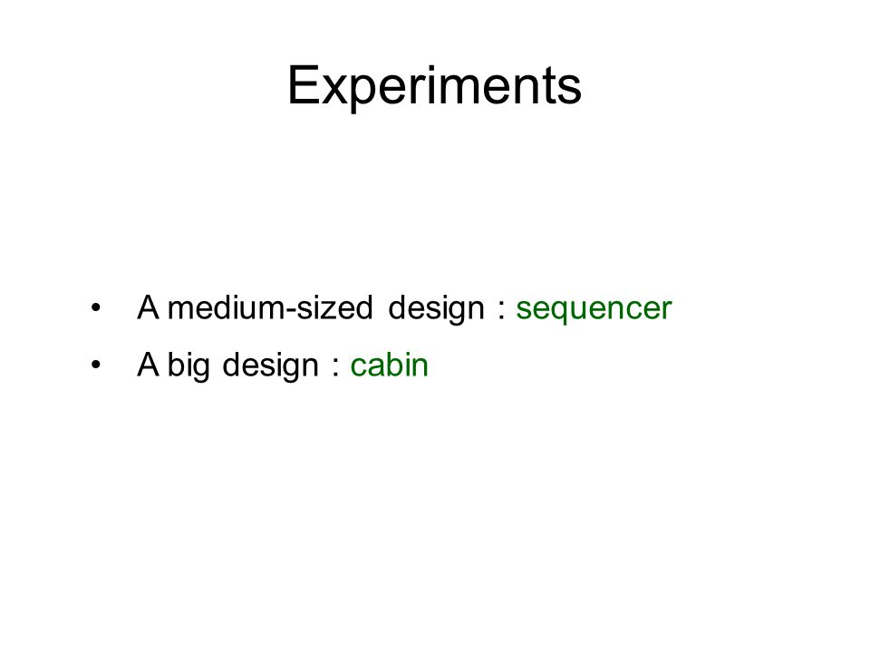 Experiments A medium-sized design : sequencer A big design : cabin