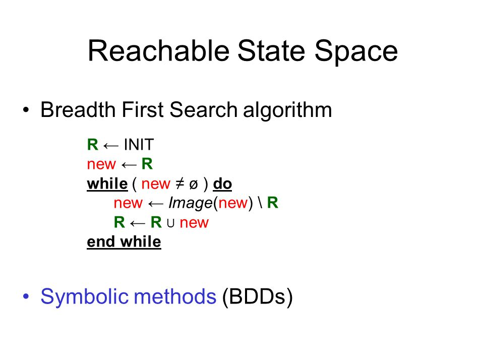 R ← INIT new ← R while ( new ≠ ø ) do new ← Image(new) \ R R ← R U new end while Reachable State Space Breadth First Search algorithm Symbolic methods (BDDs)