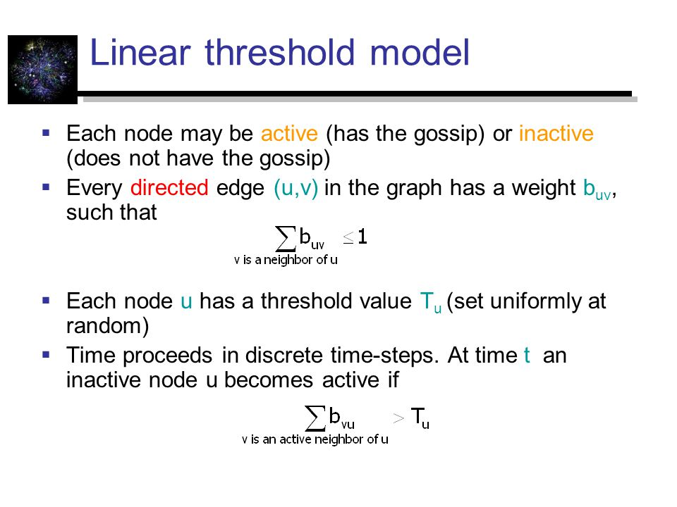 Linear threshold model  Each node may be active (has the gossip) or inactive (does not have the gossip)  Every directed edge (u,v) in the graph has a weight b uv, such that  Each node u has a threshold value T u (set uniformly at random)  Time proceeds in discrete time-steps.
