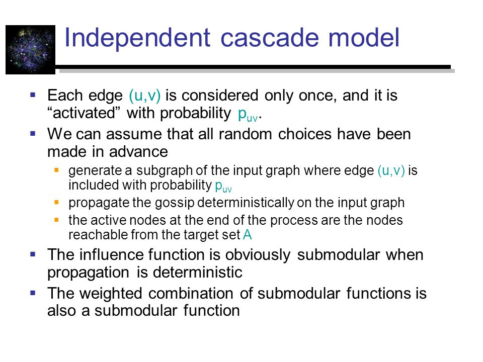 Independent cascade model  Each edge (u,v) is considered only once, and it is activated with probability p uv.