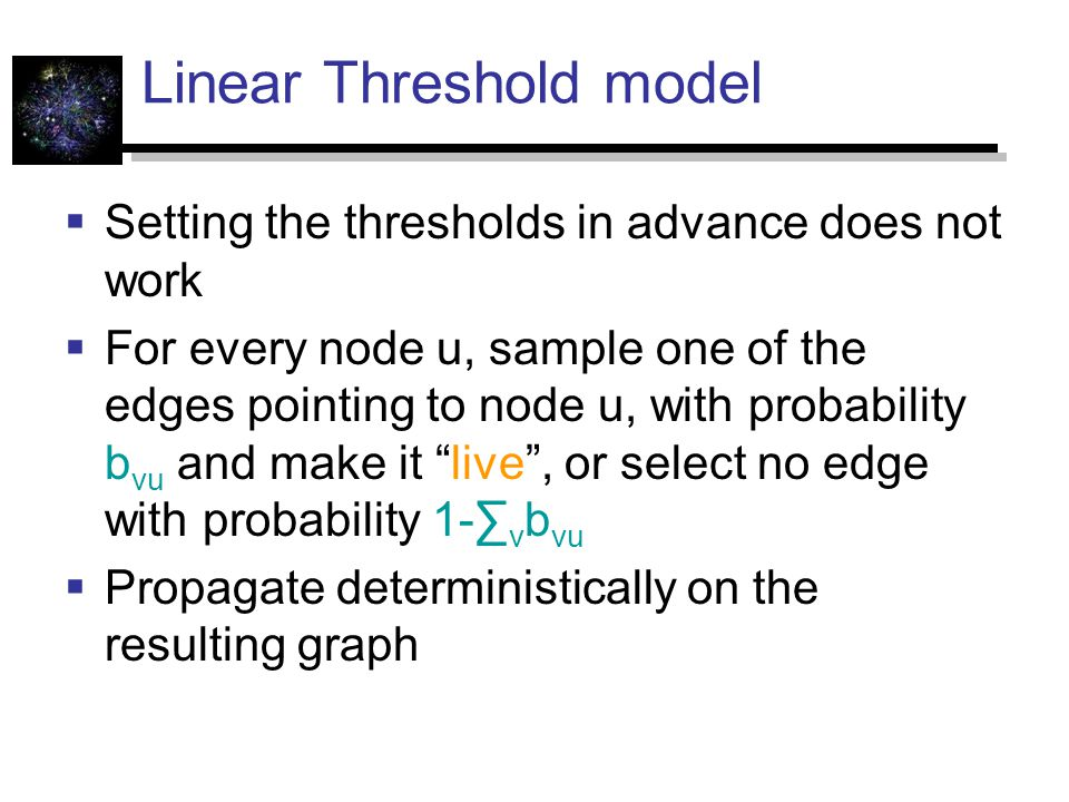 Linear Threshold model  Setting the thresholds in advance does not work  For every node u, sample one of the edges pointing to node u, with probability b vu and make it live , or select no edge with probability 1-∑ v b vu  Propagate deterministically on the resulting graph