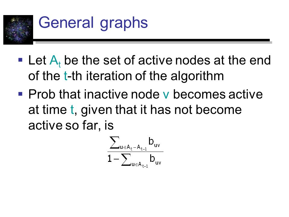 General graphs  Let A t be the set of active nodes at the end of the t-th iteration of the algorithm  Prob that inactive node v becomes active at time t, given that it has not become active so far, is