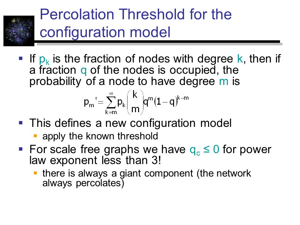 Percolation Threshold for the configuration model  If p k is the fraction of nodes with degree k, then if a fraction q of the nodes is occupied, the probability of a node to have degree m is  This defines a new configuration model  apply the known threshold  For scale free graphs we have q c ≤ 0 for power law exponent less than 3.