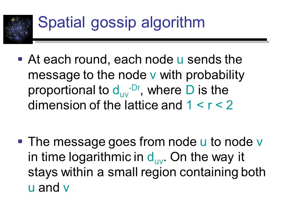 Spatial gossip algorithm  At each round, each node u sends the message to the node v with probability proportional to d uv -Dr, where D is the dimension of the lattice and 1 < r < 2  The message goes from node u to node v in time logarithmic in d uv.