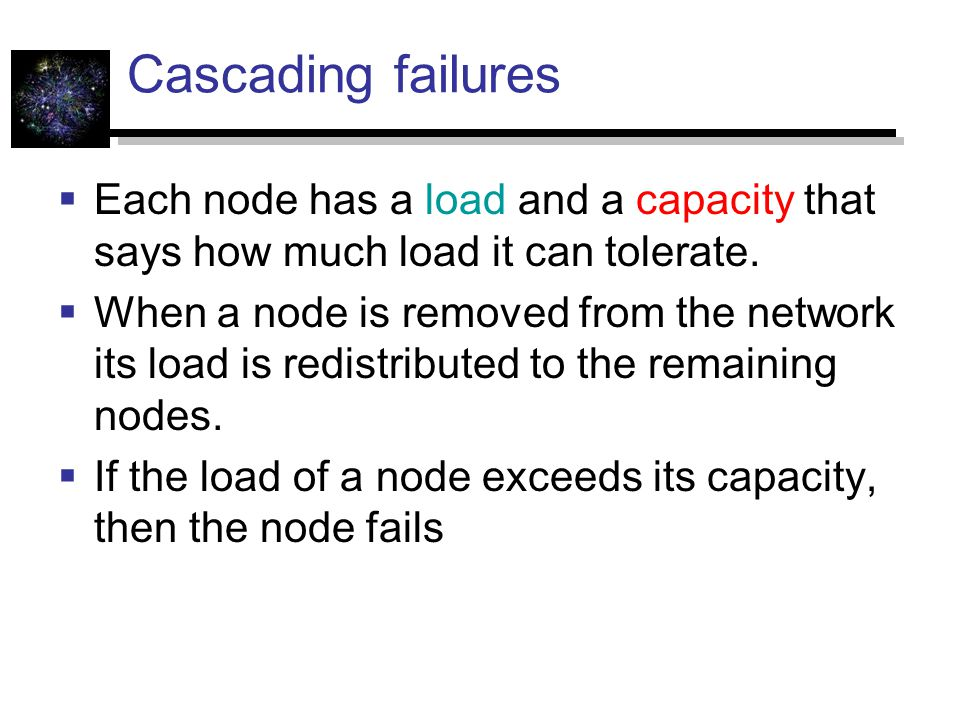 Cascading failures: example  The load of a node is the betweeness centrality of the node  The capacity of the node is C = (1+b)L  the parameter b captures the additional load a node can handle
