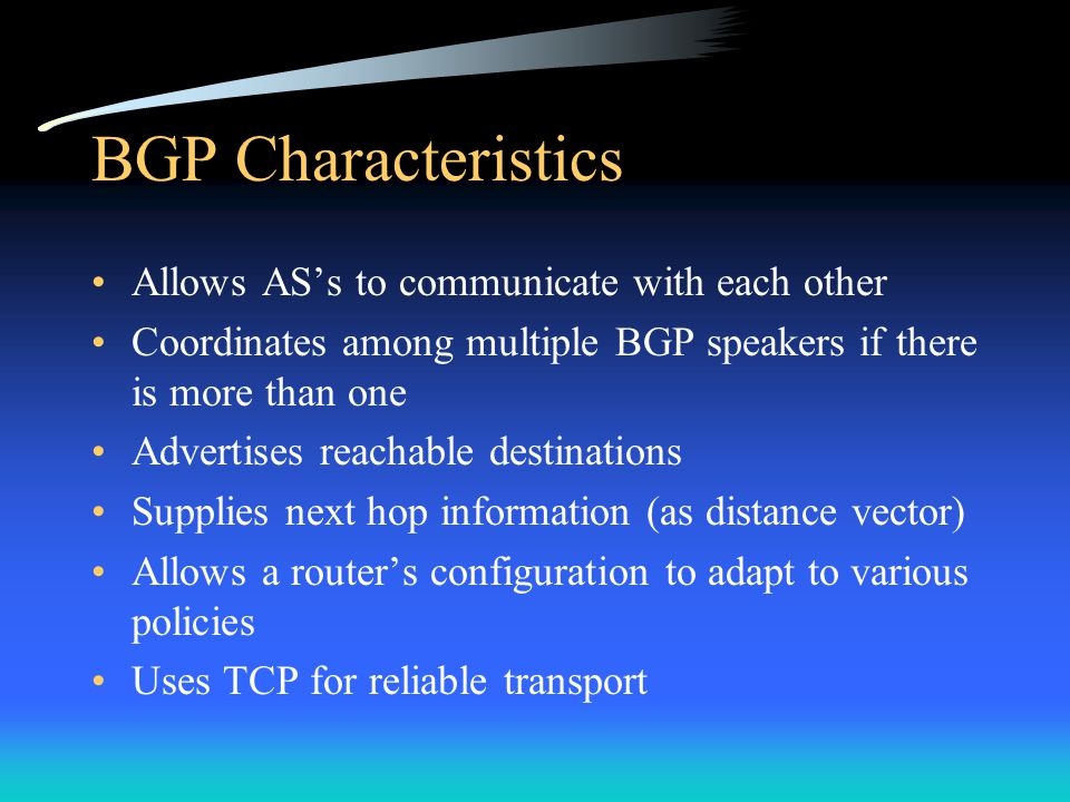 BGP Characteristics Allows AS's to communicate with each other Coordinates among multiple BGP speakers if there is more than one Advertises reachable