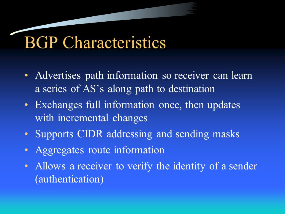 BGP Characteristics Advertises path information so receiver can learn a series of AS's along path to destination Exchanges full information once, then updates with incremental changes Supports CIDR addressing and sending masks Aggregates route information Allows a receiver to verify the identity of a sender (authentication)