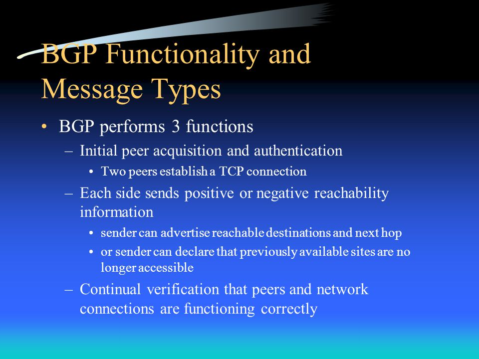 BGP Functionality and Message Types BGP performs 3 functions –Initial peer acquisition and authentication Two peers establish a TCP connection –Each s