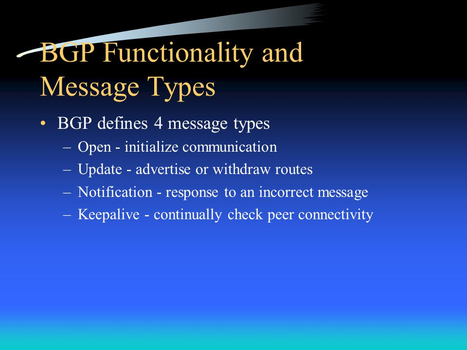 BGP Functionality and Message Types BGP defines 4 message types –Open - initialize communication –Update - advertise or withdraw routes –Notification - response to an incorrect message –Keepalive - continually check peer connectivity