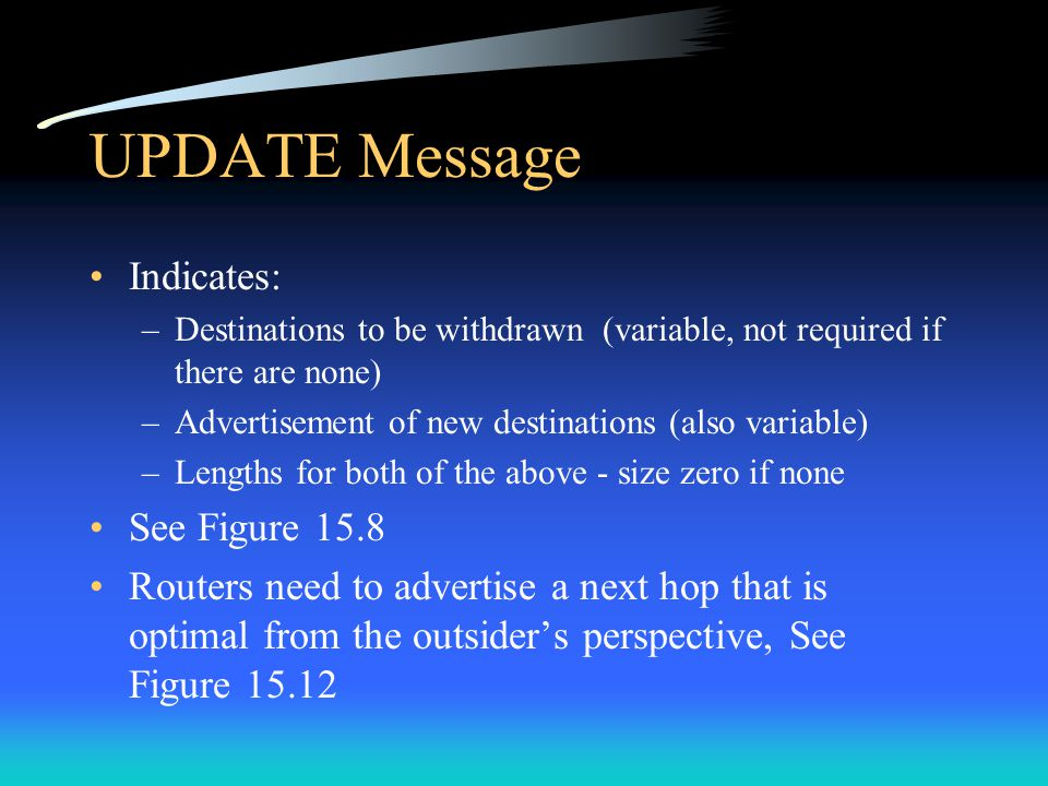 UPDATE Message Indicates: –Destinations to be withdrawn (variable, not required if there are none) –Advertisement of new destinations (also variable) –Lengths for both of the above - size zero if none See Figure 15.8 Routers need to advertise a next hop that is optimal from the outsider's perspective, See Figure 15.12