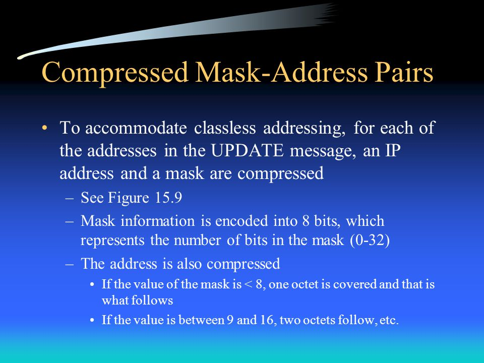 Compressed Mask-Address Pairs To accommodate classless addressing, for each of the addresses in the UPDATE message, an IP address and a mask are compr