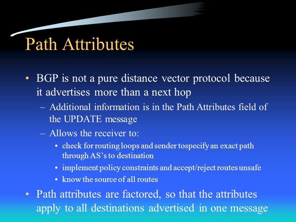 Path Attributes BGP is not a pure distance vector protocol because it advertises more than a next hop –Additional information is in the Path Attributes field of the UPDATE message –Allows the receiver to: check for routing loops and sender tospecify an exact path through AS's to destination implement policy constraints and accept/reject routes unsafe know the source of all routes Path attributes are factored, so that the attributes apply to all destinations advertised in one message