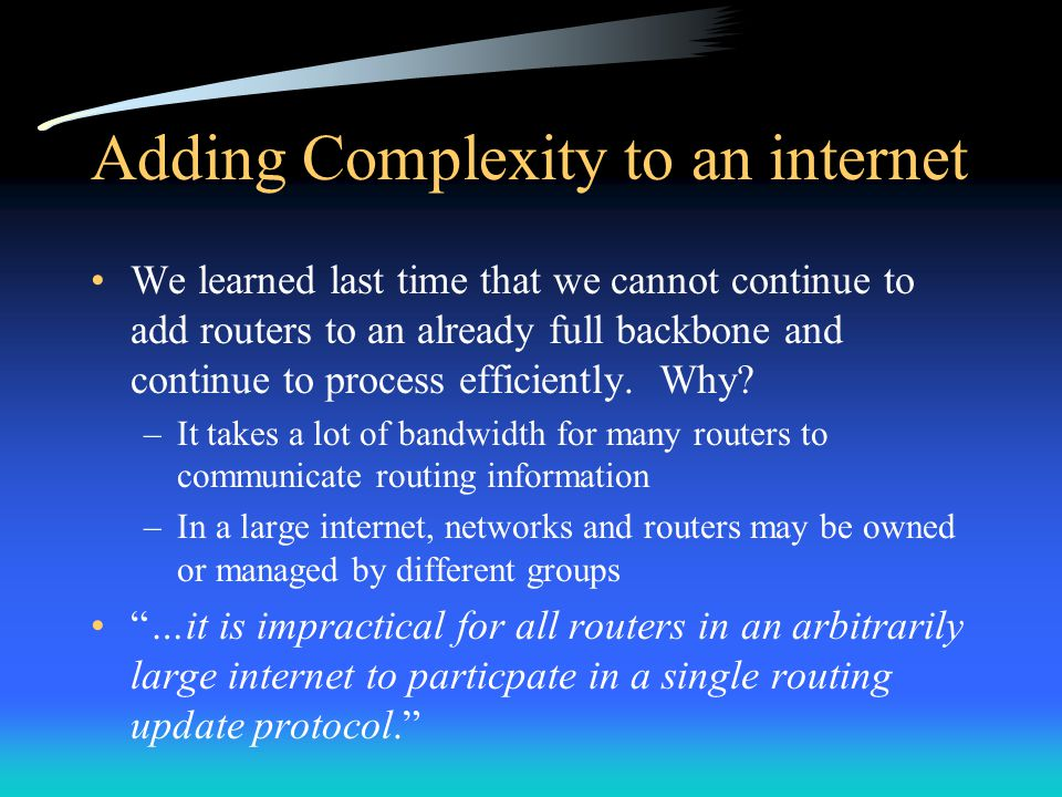 Adding Complexity to an internet We learned last time that we cannot continue to add routers to an already full backbone and continue to process efficiently.