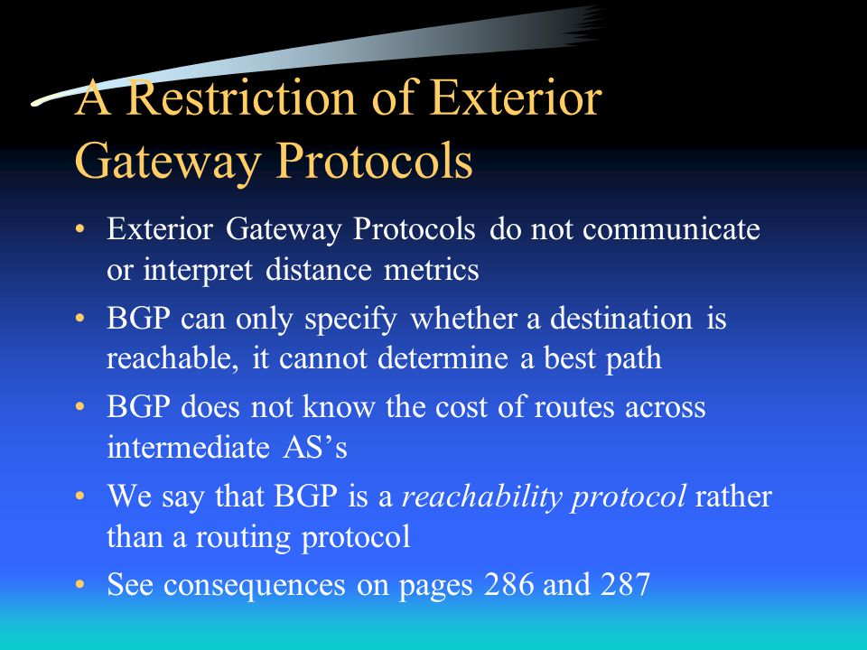 A Restriction of Exterior Gateway Protocols Exterior Gateway Protocols do not communicate or interpret distance metrics BGP can only specify whether a
