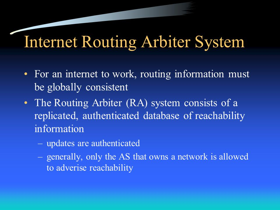 Internet Routing Arbiter System For an internet to work, routing information must be globally consistent The Routing Arbiter (RA) system consists of a