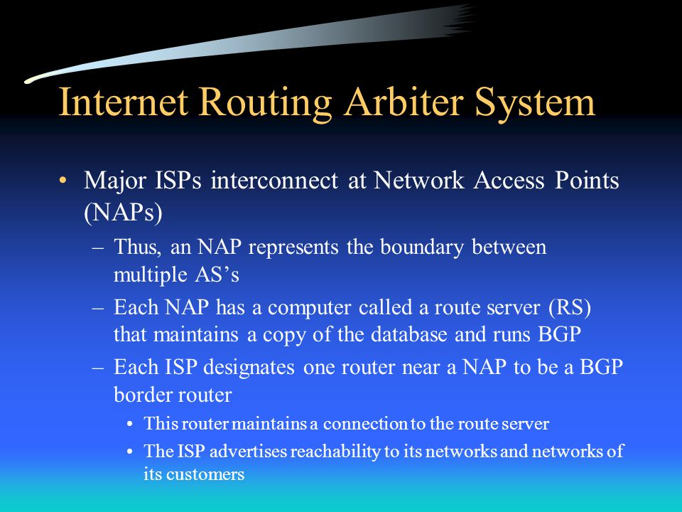 Internet Routing Arbiter System Major ISPs interconnect at Network Access Points (NAPs) –Thus, an NAP represents the boundary between multiple AS's –Each NAP has a computer called a route server (RS) that maintains a copy of the database and runs BGP –Each ISP designates one router near a NAP to be a BGP border router This router maintains a connection to the route server The ISP advertises reachability to its networks and networks of its customers
