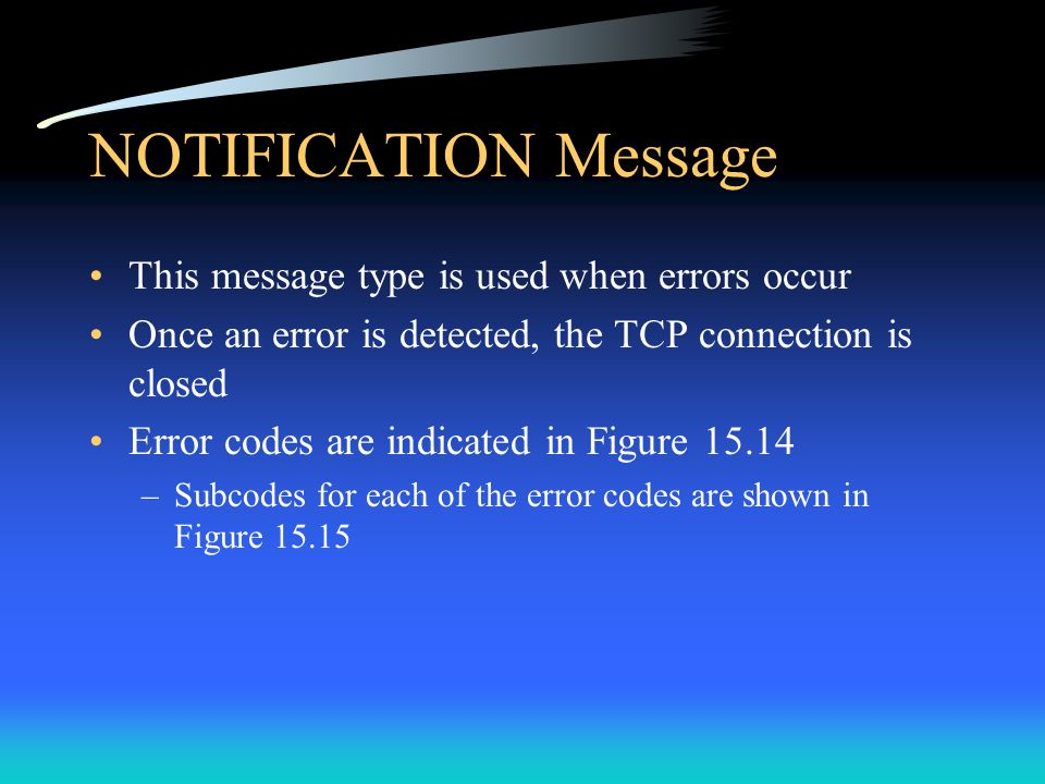 NOTIFICATION Message This message type is used when errors occur Once an error is detected, the TCP connection is closed Error codes are indicated in Figure 15.14 –Subcodes for each of the error codes are shown in Figure 15.15