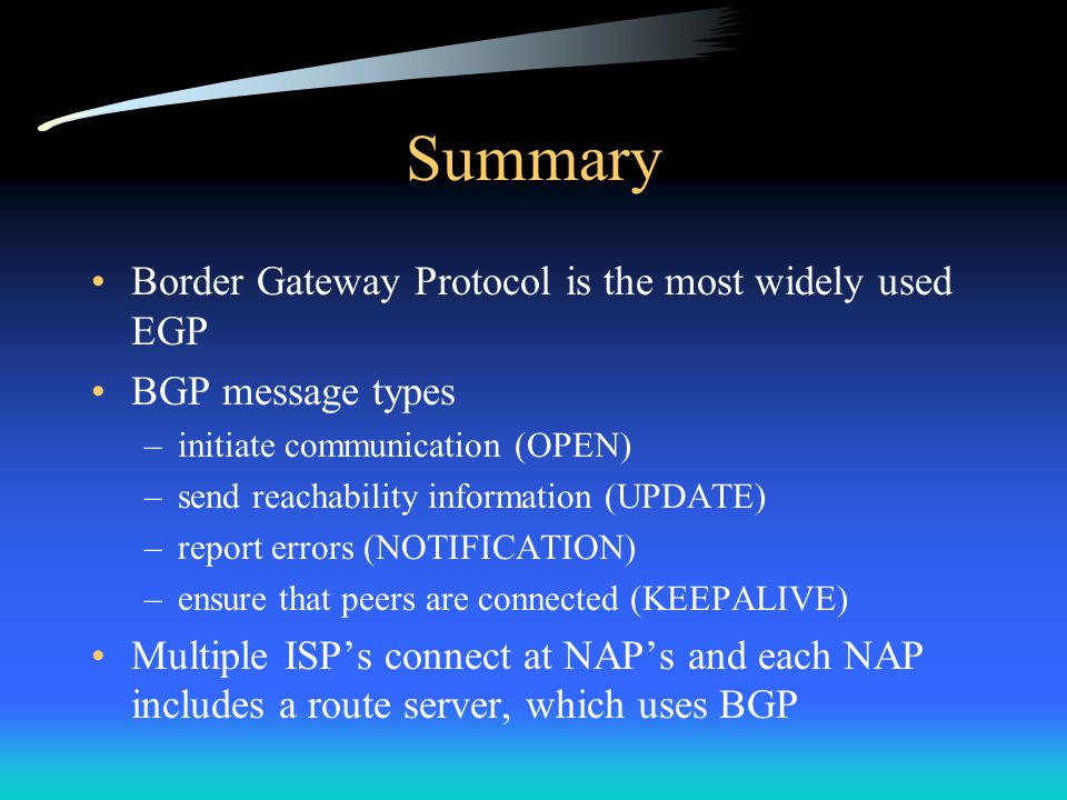 Summary Border Gateway Protocol is the most widely used EGP BGP message types –initiate communication (OPEN) –send reachability information (UPDATE) –report errors (NOTIFICATION) –ensure that peers are connected (KEEPALIVE) Multiple ISP's connect at NAP's and each NAP includes a route server, which uses BGP