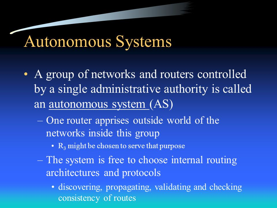 Autonomous Systems A group of networks and routers controlled by a single administrative authority is called an autonomous system (AS) –One router apprises outside world of the networks inside this group R 3 might be chosen to serve that purpose –The system is free to choose internal routing architectures and protocols discovering, propagating, validating and checking consistency of routes