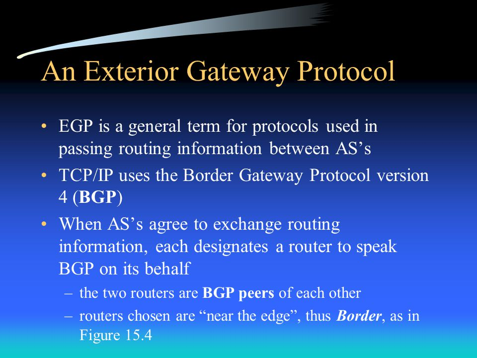 An Exterior Gateway Protocol EGP is a general term for protocols used in passing routing information between AS's TCP/IP uses the Border Gateway Protocol version 4 (BGP) When AS's agree to exchange routing information, each designates a router to speak BGP on its behalf –the two routers are BGP peers of each other –routers chosen are near the edge , thus Border, as in Figure 15.4