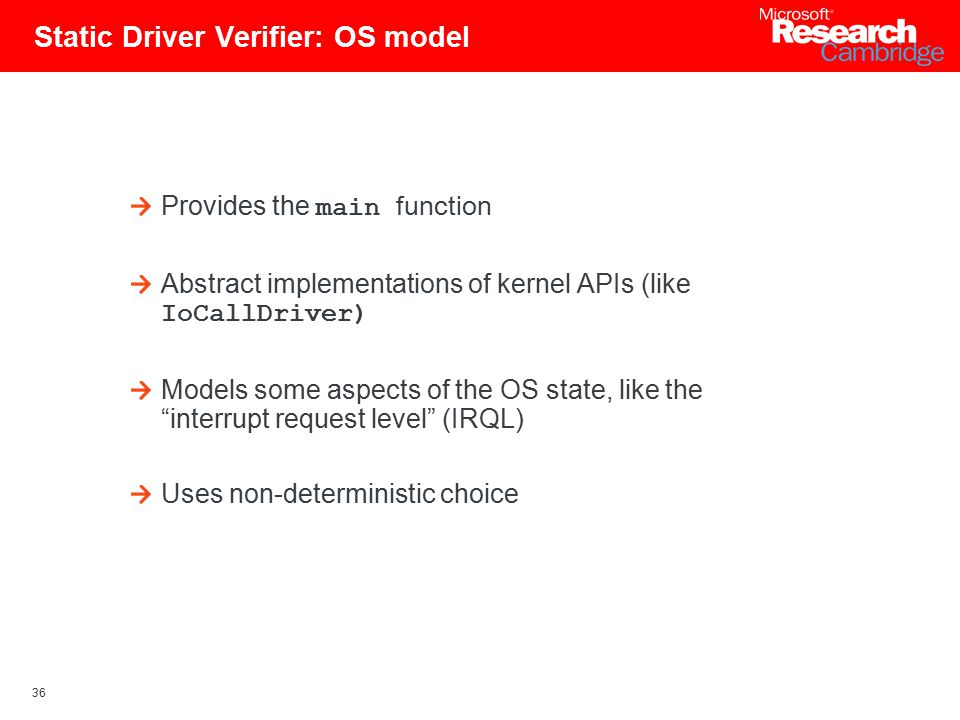 36 Static Driver Verifier: OS model Provides the main function Abstract implementations of kernel APIs (like IoCallDriver) Models some aspects of the OS state, like the interrupt request level (IRQL) Uses non-deterministic choice