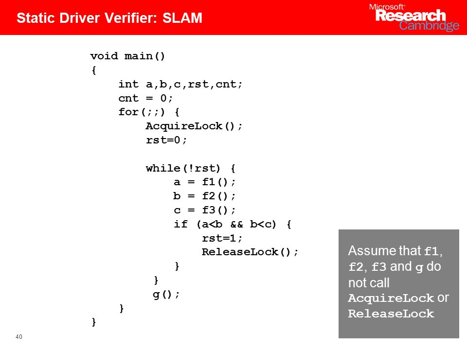 40 Static Driver Verifier: SLAM void main() { int a,b,c,rst,cnt; cnt = 0; for(;;) { AcquireLock(); rst=0; while(!rst) { a = f1(); b = f2(); c = f3(); if (a<b && b<c) { rst=1; ReleaseLock(); } g(); } Assume that f1, f2, f3 and g do not call AcquireLock or ReleaseLock