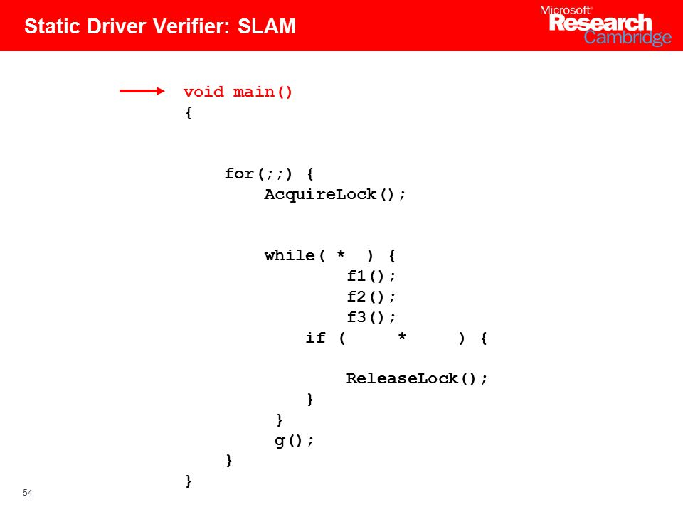 54 Static Driver Verifier: SLAM void main() { for(;;) { AcquireLock(); while( * ) { f1(); f2(); f3(); if ( * ) { ReleaseLock(); } g(); }